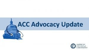 ACC Advocacy Update Our Mission Overarching ACC Mission