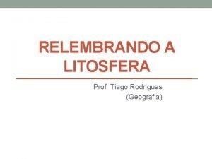 RELEMBRANDO A LITOSFERA Prof Tiago Rodrigues Geografia LITOSFERA