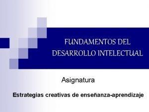 FUNDAMENTOS DEL DESARROLLO INTELECTUAL Asignatura Estrategias creativas de
