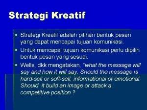 Strategi Kreatif Strategi Kreatif adalah pilihan bentuk pesan