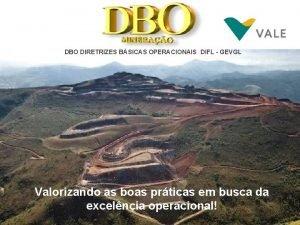 DBO DIRETRIZES BSICAS OPERACIONAIS DIFL GEVGL Valorizando as