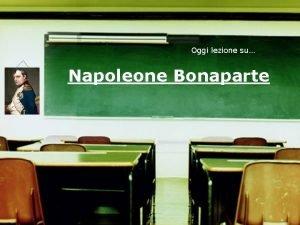 Oggi lezione su Napoleone Bonaparte Indice 1 Dalla