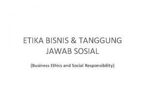 ETIKA BISNIS TANGGUNG JAWAB SOSIAL Business Ethics and