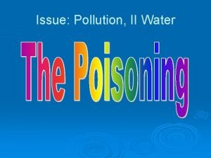Issue Pollution II Water Water Pollution Water is