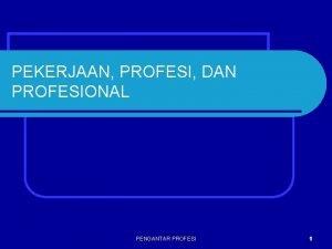 PEKERJAAN PROFESI DAN PROFESIONAL PENGANTAR PROFESI 1 MANUSIA