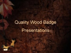 Quality Wood Badge Presentations 1 Quality Presentations Quality