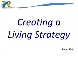 Creating a Living Strategy Rotary 2010 ROTARY INTERNATIONAL