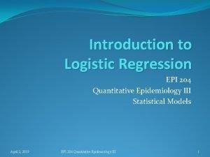 Introduction to Logistic Regression EPI 204 Quantitative Epidemiology