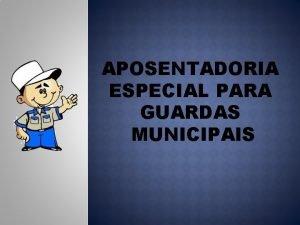 APOSENTADORIA ESPECIAL PARA GUARDAS MUNICIPAIS APOSENTADORIA ESPECIAL PARA