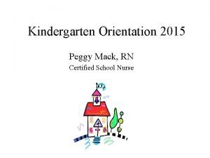 Kindergarten Orientation 2015 Peggy Mack RN Certified School