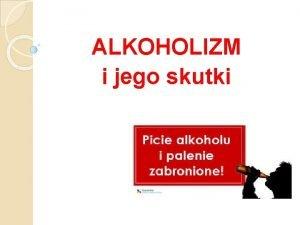 ALKOHOLIZM i jego skutki Fizyczne i nie tylko
