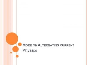 MORE ON ALTERNATING CURRENT Physics WHAT IS ALTERNATING