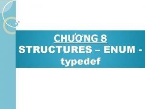 CHNG 8 STRUCTURES ENUM typedef 1 Gii thiu