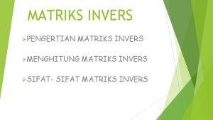 MATRIKS INVERS PENGERTIAN MATRIKS INVERS MENGHITUNG SIFAT MATRIKS
