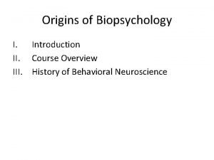 Origins of Biopsychology I Introduction II Course Overview
