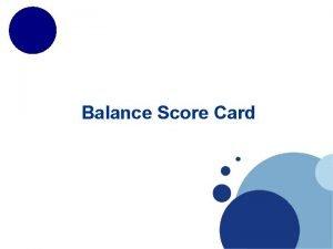 Balance Score Card Balance score card The balanced