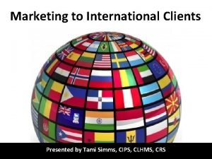 Marketing to International Clients Presented by Tami Simms
