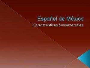 Espaol de Mxico Caractersticas fundamentales Mxico Aspectos Preliminares