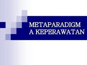 METAPARADIGM A KEPERAWATAN PARADIGMA n Berasal dari bahasa