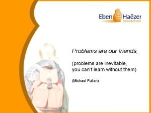 Problems are our friends problems are inevitable you