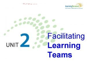 Facilitating Learning Teams Learning objectives Learners will be