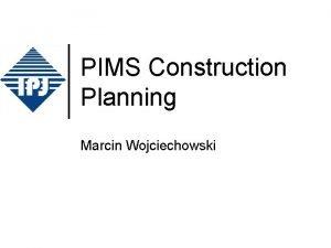 PIMS Construction Planning Marcin Wojciechowski Who is who
