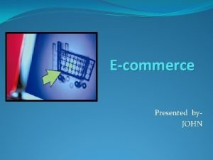 Ecommerce Presented by JOHN COMMERCE Commerce is a
