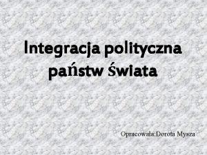 Integracja polityczna pastw wiata Opracowaa Dorota Mysza CEFTA