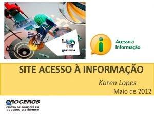 SITE ACESSO INFORMAO Karen Lopes Maio de 2012