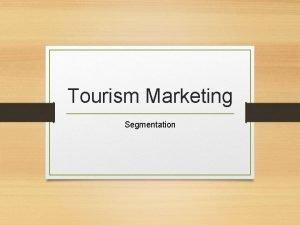 Tourism Marketing Segmentation Segmentation is Identify and profile