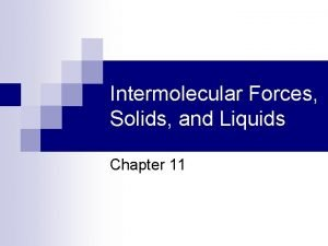 Intermolecular Forces Solids and Liquids Chapter 11 Solids