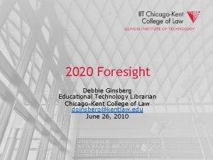 2020 Foresight Debbie Ginsberg Educational Technology Librarian ChicagoKent