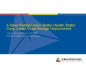 A More Perfect Union Better Health Better Care