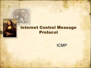 Internet Control Message Protocol ICMP ICMP ICMP has