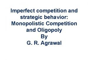 Imperfect competition and strategic behavior Monopolistic Competition and