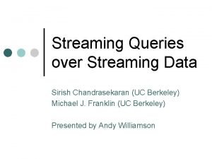 Streaming Queries over Streaming Data Sirish Chandrasekaran UC