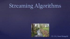 Streaming Algorithms CS 154 Omer Reingold Streaming Algorithms