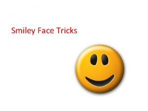 Smiley Face Tricks Smiley Face Tricks are used
