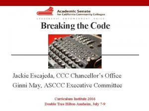 Breaking the Code Jackie Escajeda CCC Chancellors Office