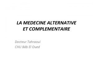 LA MEDECINE ALTERNATIVE ET COMPLEMENTAIRE Docteur Tahraoui CHU
