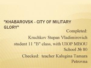 KHABAROVSK CITY OF MILITARY GLORY Completed Kruchkov Stepan