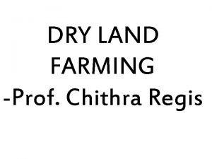 DRY LAND FARMING Prof Chithra Regis Dry land