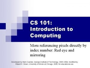 CS 101 Introduction to Computing More referencing pixels