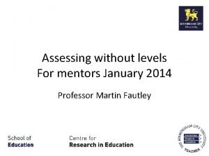 Assessing without levels For mentors January 2014 Professor
