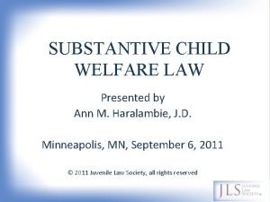 SUBSTANTIVE CHILD WELFARE LAW Presented by Ann M