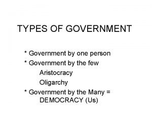 TYPES OF GOVERNMENT Government by one person Government