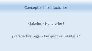 Conceptos Introductorios Salarios Honorarios Perspectiva Legal Perspectiva Tributaria