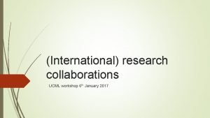 International research collaborations UCML workshop 6 th January