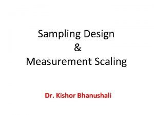 Sampling Design Measurement Scaling Dr Kishor Bhanushali sampling