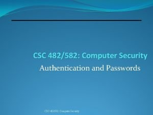 CSC 482582 Computer Security Authentication and Passwords CSC